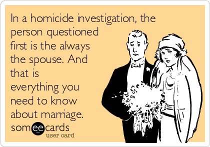 In a homicide investigation, the person questioned first is the always the spouse. And that is everything you need to know about marriage.