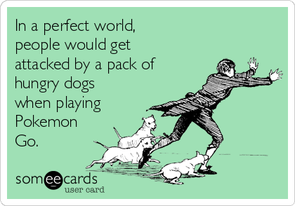 In a perfect world,  people would get attacked by a pack of hungry dogs when playing Pokemon Go.
