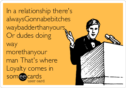In a relationship there's alwaysGonnabebitches waybadderthanyours, Or dudes doing way morethanyour man That's where Loyalty comes in