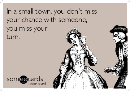 In a small town, you don't miss your chance with someone, you miss your turn.