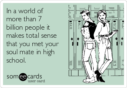 In a world of more than 7 billion people it makes total sense that you met your soul mate in high school.