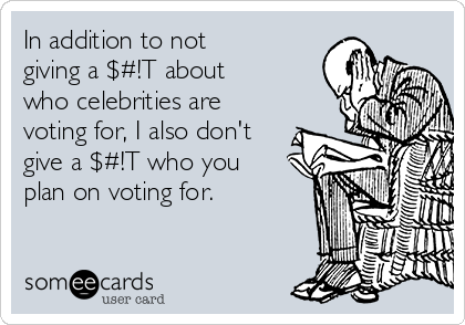 In addition to not  giving a $#!T about who celebrities are voting for, I also don't give a $#!T who you plan on voting for.