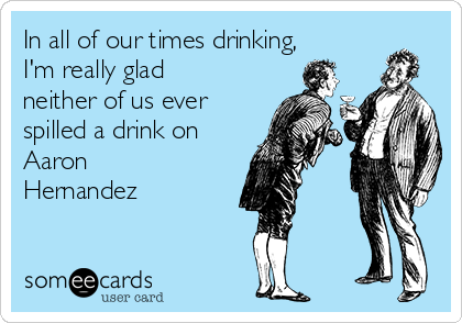 In all of our times drinking, I'm really glad neither of us ever spilled a drink on Aaron Hernandez
