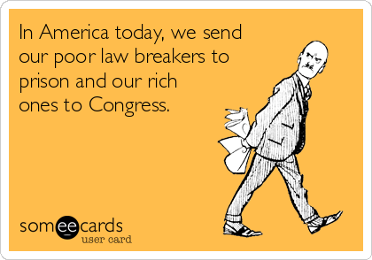 In America today, we send our poor law breakers to prison and our rich ones to Congress.