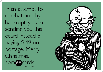In an attempt to combat holiday bankruptcy, I am sending you this ecard instead of paying $.49 on postage. Merry Christmas.