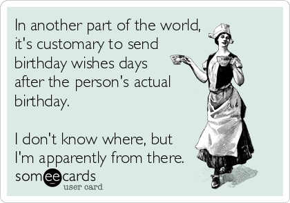 In another part of the world, it's customary to send birthday wishes days after the person's actual birthday.  I don't know where, but I'm apparently from there.