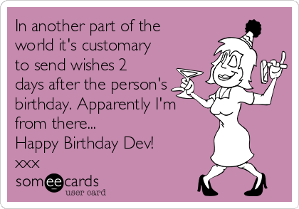 In another part of the world it's customary to send wishes 2 days after the person's birthday. Apparently I'm from there...  Happy Birthday Dev! xxx