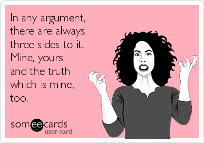 In any argument, there are always three sides to it. Mine, yours and the truth which is mine, too.