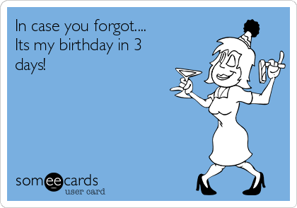 In case you forgot.... Its my birthday in 3 days!
