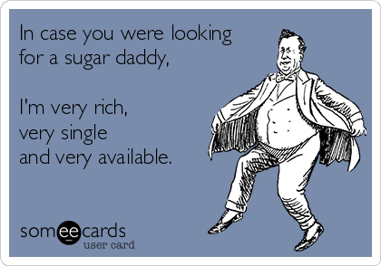 In case you were looking for a sugar daddy,  I'm very rich,  very single  and very available.