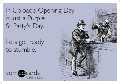 In Coloado Opening Day is just a Purple St Patty's Day.   Lets get ready to stumble.