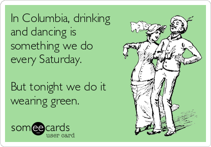 In Columbia, drinking and dancing is something we do every Saturday.   But tonight we do it wearing green.