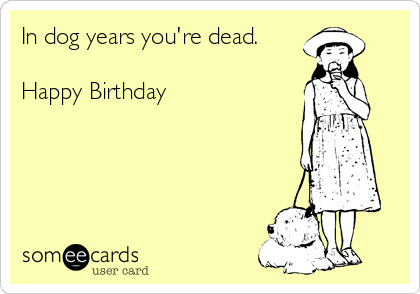 In dog years you're dead.  Happy Birthday