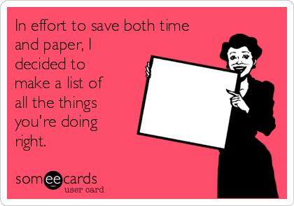 In effort to save both time and paper, I decided to make a list of all the things you're doing right.
