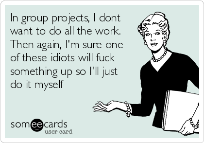 In group projects, I dont want to do all the work. Then again, I'm sure one of these idiots will fuck something up so I'll just do it myself