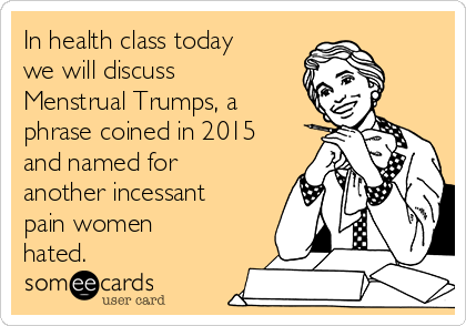 In health class today we will discuss Menstrual Trumps, a phrase coined in 2015 and named for another incessant pain women hated.