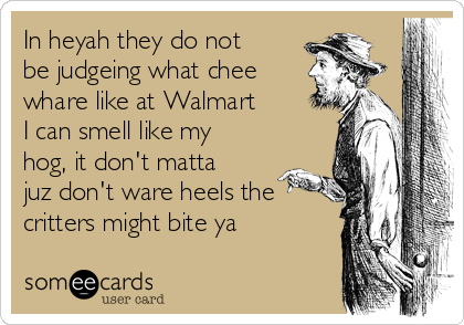 In heyah they do not be judgeing what chee whare like at Walmart I can smell like my hog, it don't matta juz don't ware heels the critters might bite ya
