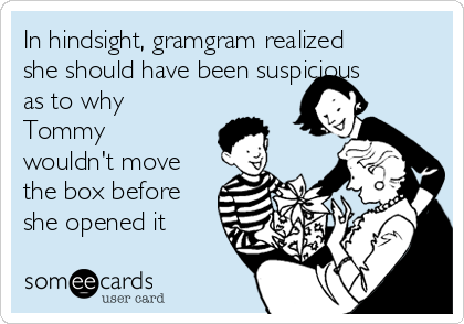In hindsight, gramgram realized she should have been suspicious as to why Tommy wouldn't move the box before she opened it