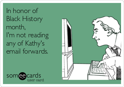 In honor of Black History  month,  I'm not reading any of Kathy's email forwards.