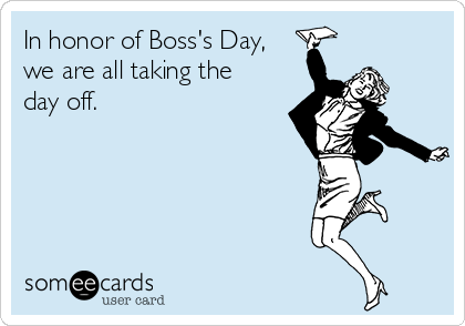 In honor of Boss's Day, we are all taking the day off.