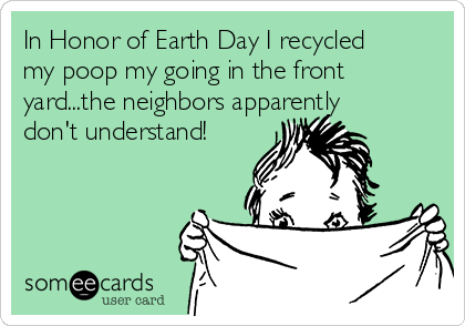 In Honor of Earth Day I recycled my poop my going in the front yard...the neighbors apparently don't understand!