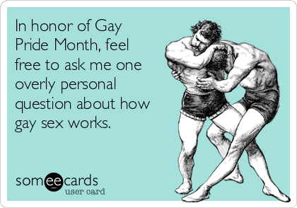 In honor of Gay Pride Month, feel free to ask me one overly personal question about how gay sex works.
