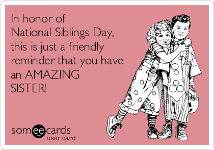 In honor of  National Siblings Day,   this is just a friendly reminder that you have an AMAZING SISTER!