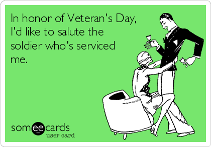 In honor of Veteran's Day, I'd like to salute the soldier who's serviced me.