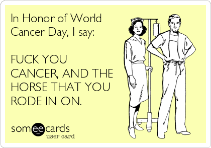 In Honor of World  Cancer Day, I say:  FUCK YOU CANCER, AND THE HORSE THAT YOU RODE IN ON.
