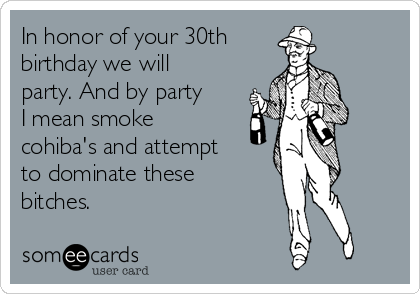 In honor of your 30th birthday we will party. And by party I mean smoke cohiba's and attempt to dominate these bitches.