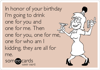 In honor of your birthday I'm going to drink one for you and  one for me. Then one for you, one for me, one for who am I kidding, they are all for me.