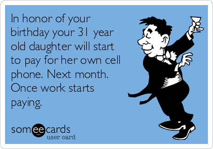 In honor of your birthday your 31 year old daughter will start to pay for her own cell phone. Next month. Once work starts paying.