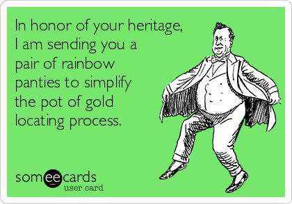 In honor of your heritage, I am sending you a pair of rainbow panties to simplify the pot of gold locating process.