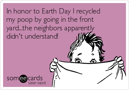 In honor to Earth Day I recycled my poop by going in the front yard...the neighbors apparently didn't understand!