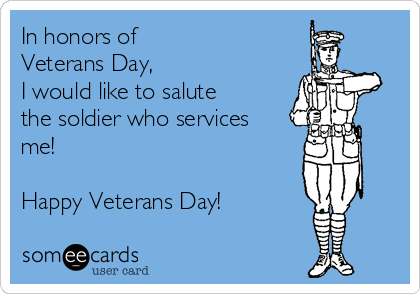 In honors of  Veterans Day,  I would like to salute the soldier who services me!  Happy Veterans Day!