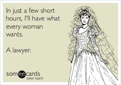 In just a few short hours, I'll have what every woman wants.  A lawyer.