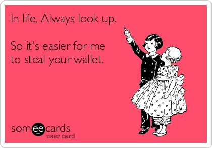 In life, Always look up.  So it's easier for me to steal your wallet.