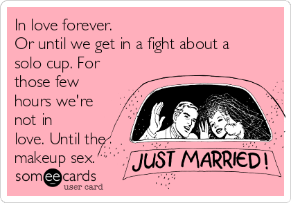 In love forever. Or until we get in a fight about a solo cup. For those few hours we're not in love. Until the makeup sex.