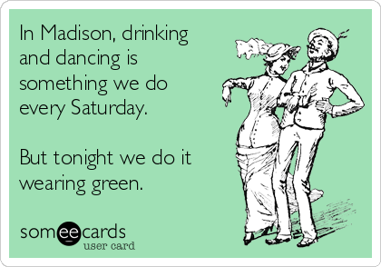 In Madison, drinking and dancing is something we do every Saturday.   But tonight we do it wearing green.