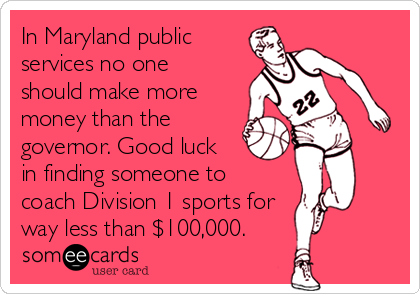 In Maryland public services no one should make more money than the governor. Good luck in finding someone to  coach Division 1 sports for way less than $100,000.