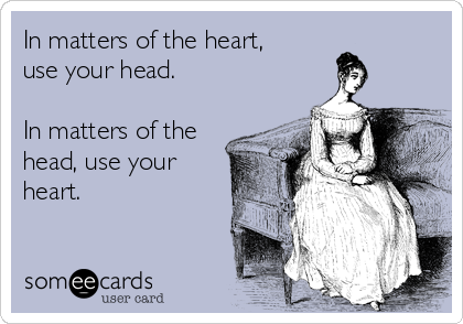 In matters of the heart, use your head.   In matters of the head, use your heart.