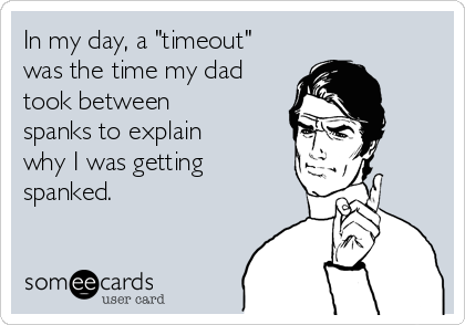 """In my day, a """"timeout"""" was the time my dad took between spanks to explain why I was getting spanked."""