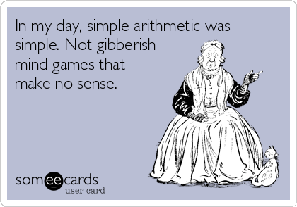 In my day, simple arithmetic was simple. Not gibberish mind games that make no sense.