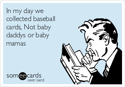 In my day we collected baseball cards, Not baby daddys or baby mamas