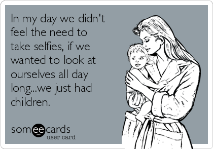 In my day we didn't feel the need to take selfies, if we wanted to look at ourselves all day long...we just had children.