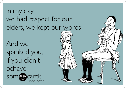 In my day,  we had respect for our elders, we kept our words  And we spanked you,  If you didn't behave.