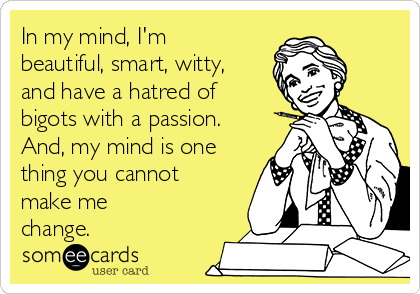 In my mind, I'm beautiful, smart, witty, and have a hatred of bigots with a passion. And, my mind is one thing you cannot make me change.