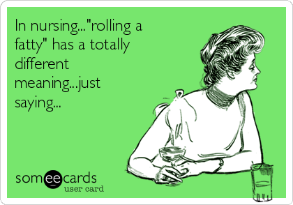 """In nursing...""""rolling a fatty"""" has a totally different meaning...just saying..."""