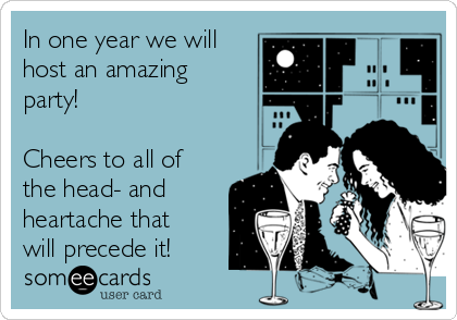 In one year we will host an amazing party!  Cheers to all of the head- and  heartache that will precede it!