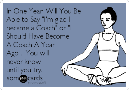"In One Year, Will You Be Able to Say ""I'm glad I became a Coach"" or ""I Should Have Become A Coach A Year Ago"".  You will never know until you try."